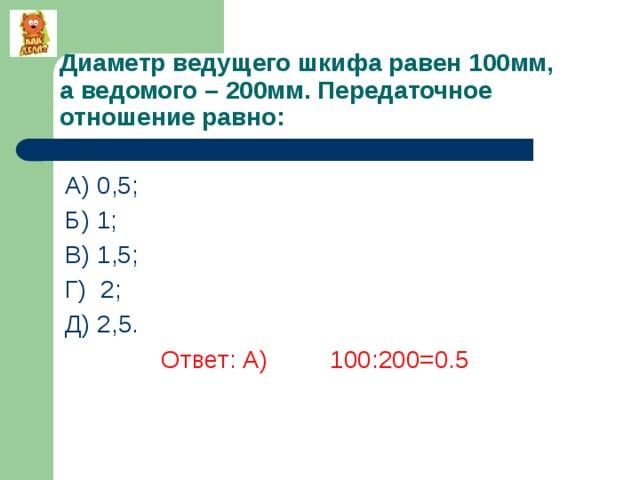 Диаметр ведущего шкифа равен 100мм,  а ведомого – 200мм. Передаточное отношение равно: А) 0,5; Б) 1; В) 1,5; Г) 2; Д) 2,5.    Ответ: А) 100:200=0.5