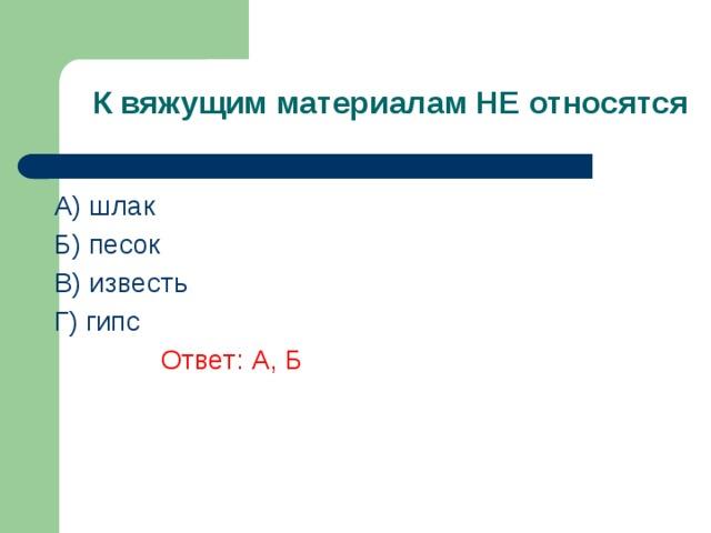К вяжущим материалам НЕ относятся A) шлак Б) песок В) известь  Г) гипс    Ответ: А, Б