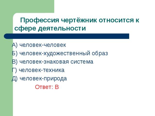 Профессия чертёжник относится к сфере деятельности A) человек-человек Б) человек-художественный образ В) человек-знаковая система  Г) человек-техника Д) человек-природа    Ответ: В