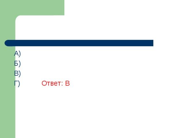 A) Б) В)  Г)    Ответ: В