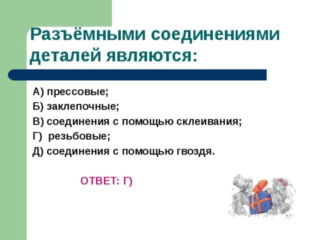 Разъёмными соединениями деталей являются: А) прессовые; Б) заклепочные; В) соединения с помощью склеивания; Г) резьбовые; Д) соединения с помощью гвоздя.     ОТВЕТ: Г)