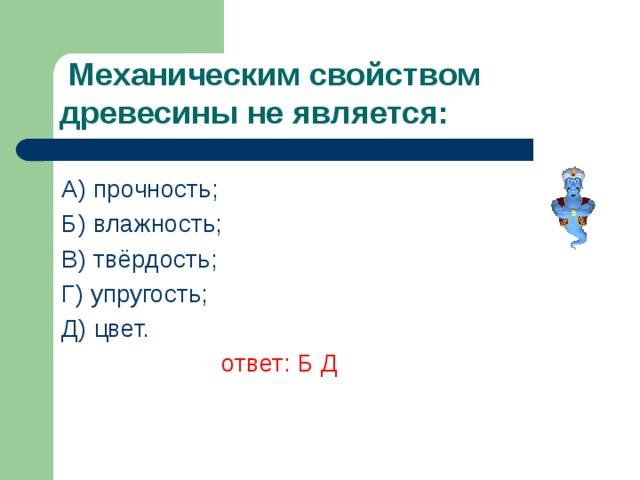 Механическим свойством древесины не является: А) прочность; Б) влажность; В) твёрдость; Г) упругость; Д) цвет.    ответ: Б Д