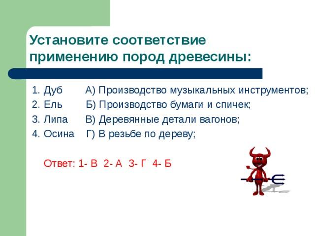 Установите соответствие применению пород древесины: 1. Дуб A) Производство музыкальных инструментов; 2. Ель Б) Производство бумаги и спичек; 3. Липа В) Деревянные детали вагонов; 4. Осина Г) В резьбе по дереву;  Ответ: 1- В 2- А 3- Г 4- Б