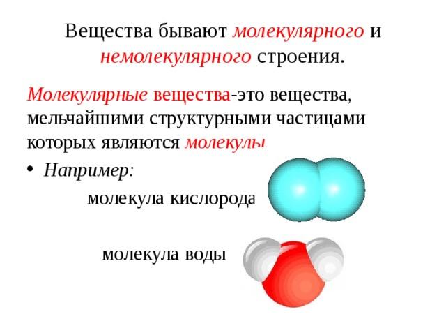 Вещества бывают молекулярного и немолекулярного строения. Молекулярные вещества -это  вещества , мельчайшими  структурными  частицами  которых  являются  молекулы. Например:  молекула кислорода  молекула воды