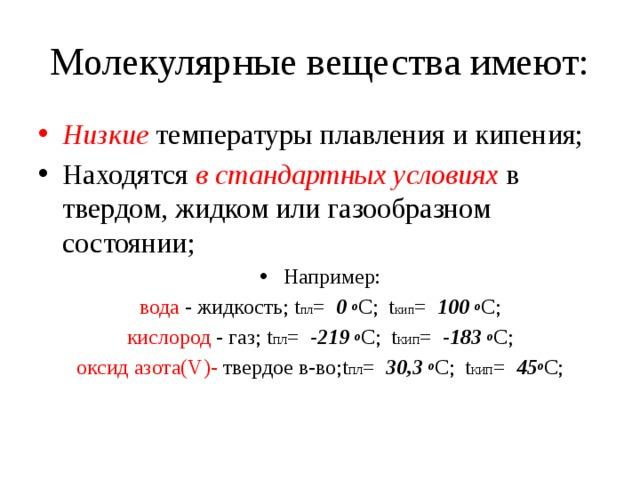 Молекулярные вещества имеют: Низкие температуры плавления и кипения; Находятся в стандартных условиях в твердом, жидком или газообразном состоянии; Например: вода - жидкость; t пл = 0 o С; t кип = 100 o С; кислород - газ; t пл = -219 o С; t кип = -183 o С; оксид азота(V)- твердое в-во;t пл = 30,3 o С; t кип = 45 o С;