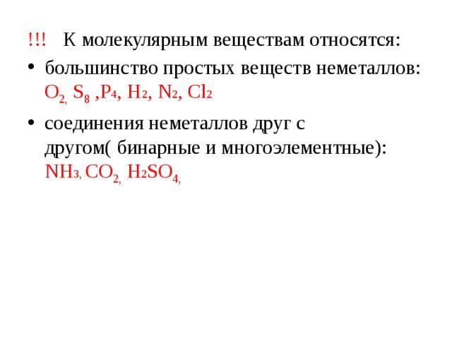 !!! К молекулярным веществам относятся: большинство простых веществ неметаллов: О 2, S 8 ,P 4 , H 2 , N 2 , Cl 2 соединения неметаллов друг с другом( бинарные и многоэлементные): NH 3, СО 2, H 2 SО 4,