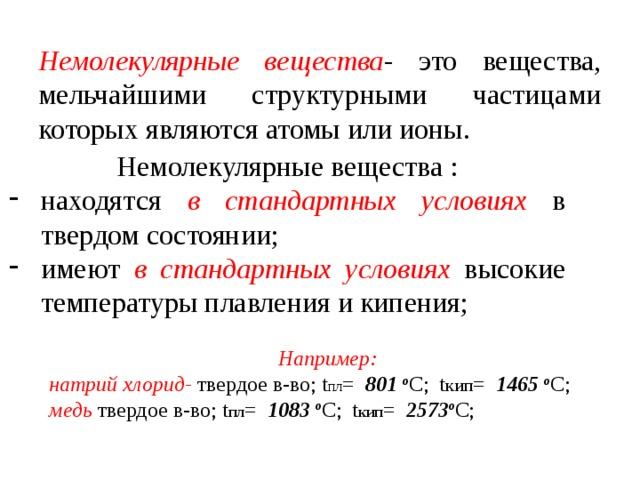 Немолекулярные вещества - это вещества, мельчайшими структурными частицами которых являются атомы или ионы. Немолекулярные вещества : находятся в стандартных условиях в твердом состоянии; имеют в стандартных условиях высокие температуры плавления и кипения; Например: натрий  хлорид-  твердое в-во; t пл = 801 o С; t кип = 1465 o С; медь твердое в-во; t пл = 1083 o С; t кип = 2573 o С;