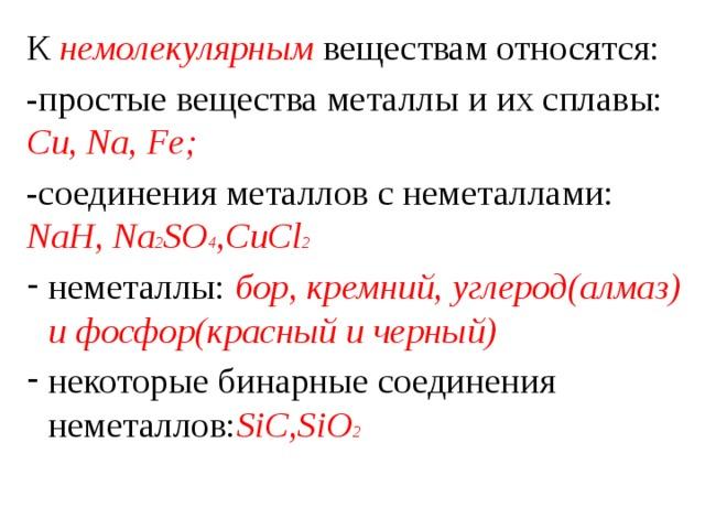 К немолекулярным веществам относятся: -простые вещества металлы и их сплавы: Cu, Na, Fe; -соединения металлов с неметаллами: NaH, Na 2 SO 4 ,CuCl 2 неметаллы: бор, кремний, углерод(алмаз) и фосфор(красный и черный) некоторые бинарные соединения неметаллов: SiC,SiO 2