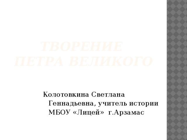 Творение  Петра великого Колотовкина Светлана Геннадьевна, учитель истории МБОУ «Лицей» г.Арзамас