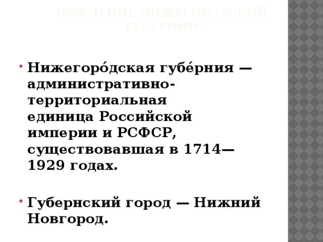 Рождение Нижегородской губернии Нижегоро́дскаягубе́рния— административно-территориальная единицаРоссийской империииРСФСР, существовавшая в1714—1929годах.  Губернский город —Нижний Новгород.