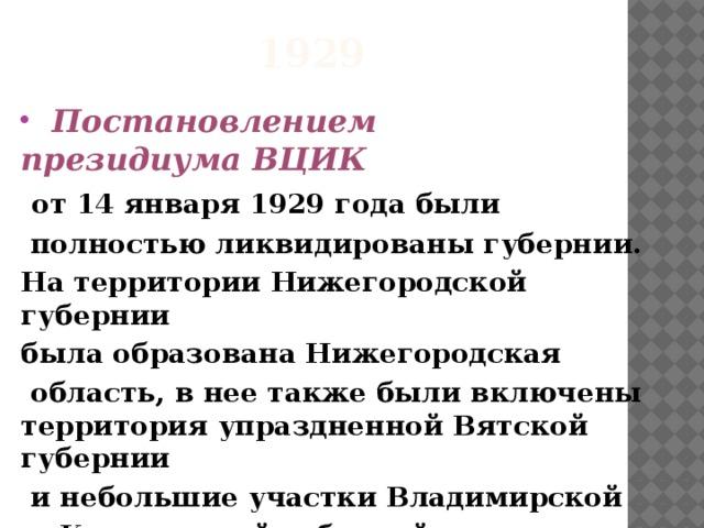 1929  Постановлением президиумаВЦИК  от14 января1929 годабыли  полностью ликвидированы губернии. На территорииНижегородской губернии была образованаНижегородская  область, в нее также были включены территория упраздненнойВятской губернии  и небольшие участкиВладимирской  иКостромскойгуберний