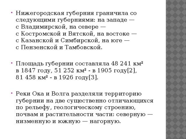 Нижегородская губернияграничила со следующими губерниями: на западе — сВладимирской, на севере — сКостромскойи Вятской, на востоке — сКазанскойиСимбирской, на юге — сПензенскойиТамбовской. Площадь губернии составляла 48 241 км² в1847 году, 51 252 км² - в1905 году[2], 81458 км² - в1926 году[3]. РекиОкаиВолгаразделяли территорию губернии на две существенно отличающихся по рельефу, геологическому строению, почвам и растительности части: северную — низменную и южную — нагорную.
