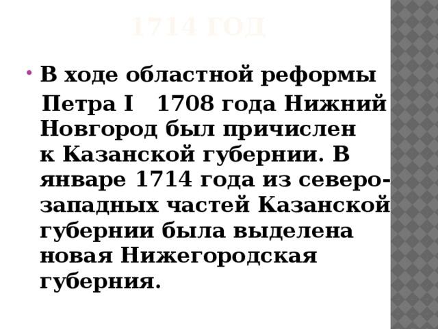 1714 год В ходеобластной реформы  Петра I 1708 годаНижний Новгородбыл причислен кКазанской губернии. В январе1714 годаиз северо-западных частейКазанской губерниибыла выделена новаяНижегородская губерния.