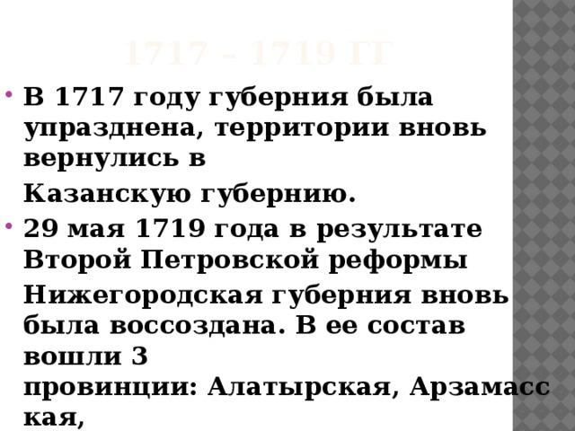 1717 – 1719 гг В1717 годугуберния была упразднена, территории вновь вернулись в  Казанскую губернию. 29 мая1719 годав результате ВторойПетровскойреформы  Нижегородская губерниявновь была воссоздана. В ее состав вошли 3 провинции:Алатырская,Арзамасская,  Нижегородскаяи 7 городов.