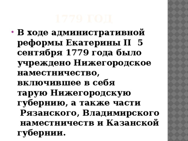1779 год В ходе административной реформыЕкатерины II 5 сентября1779 годабыло учрежденоНижегородское наместничество, включившее в себя таруюНижегородскую губернию, а также части Рязанского,Владимирскогонаместничеств и Казанской губернии.