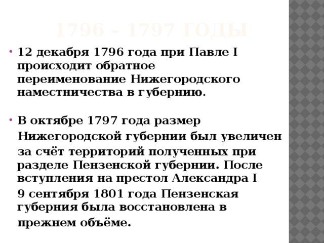 1796 – 1797 годы 12 декабря1796 годаприПавле I происходит обратное переименованиеНижегородского наместничествав губернию .  В октябре1797 годаразмер  Нижегородской губерниибыл увеличен  за счёт территорий полученных при разделеПензенской губернии. После вступления на престолАлександра I  9 сентября1801 годаПензенская губерниябыла восстановлена в  прежнем объёме.