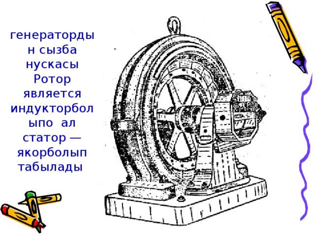 генератордын сызба нускасы Ротор является индукторболыпо ал статор — якорболып табылады