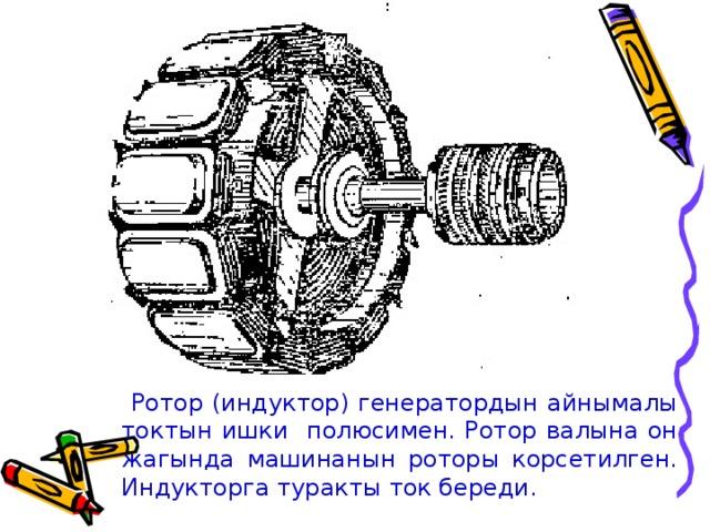Ротор (индуктор) генератордын айнымалы токтын ишки полюсимен. Ротор валына он жагында машинанын роторы корсетилген. Индукторга туракты ток береди.