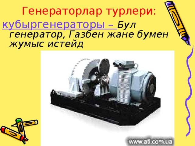 Генераторлар турлери: кубыргенераторы – Бул генератор, Газбен жане бумен жумыс истейд