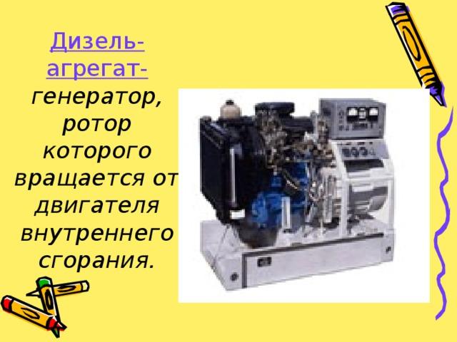 Дизель-агрегат- генератор, ротор которого вращается от двигателя внутреннего сгорания.