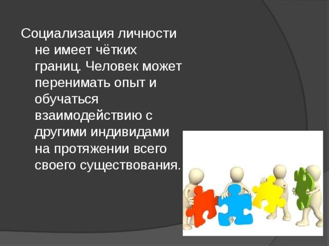 Социализация личности не имеет чётких границ. Человек может перенимать опыт и обучаться взаимодействию с другими индивидами на протяжении всего своего существования.