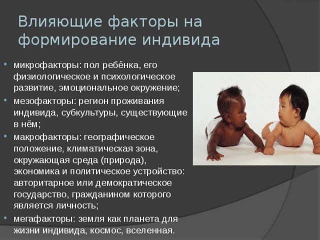 Влияющие факторы на формирование индивида микрофакторы:пол ребёнка, его физиологическое и психологическое развитие, эмоциональное окружение; мезофакторы: регион проживания индивида, субкультуры, существующие в нём; макрофакторы: географическое положение, климатическая зона, окружающая среда (природа), экономика и политическое устройство: авторитарное или демократическое государство, гражданином которого является личность; мегафакторы: земля как планета для жизни индивида, космос, вселенная.