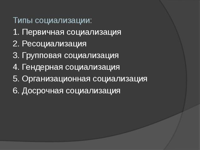 Типы социализации: 1. Первичная социализация 2. Ресоциализация 3. Групповая социализация 4. Гендерная социализация 5. Организационная социализация 6. Досрочная социализация