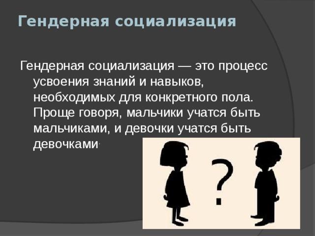 Гендерная социализация   Гендерная социализация— это процесс усвоения знаний и навыков, необходимых для конкретного пола. Проще говоря, мальчики учатся быть мальчиками, и девочки учатся быть девочками .