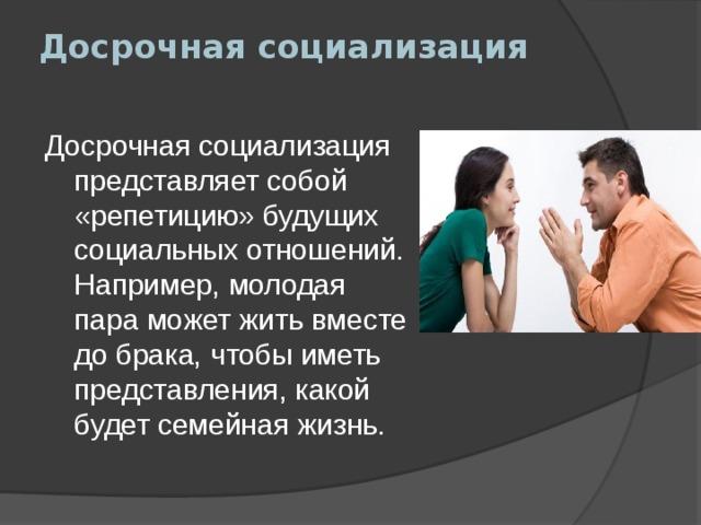 Досрочная социализация   Досрочная социализация представляет собой «репетицию» будущих социальных отношений. Например, молодая пара может жить вместе до брака, чтобы иметь представления, какой будет семейная жизнь.