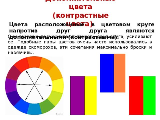 Дополнительные цвета (контрастные цвета) Цвета расположенные в цветовом круге напротив друг друга являются дополнительными (контрастными). Они взаимно подчеркивают яркость друг друга, усиливают ее.  Подобные пары цветов очень часто использовались в одежде скоморохов, эти сочетания максимально броски и навязчивы.