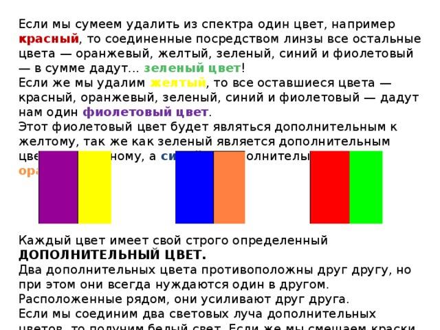 Если мы сумеем удалить из спектра один цвет, например красный , то соединенные посредством линзы все остальные цвета — оранжевый, желтый, зеленый, синий и фиолетовый — в сумме дадут... зеленый цвет ! Если же мы удалим желтый , то все оставшиеся цвета — красный, оранжевый, зеленый, синий и фиолетовый — дадут нам один фиолетовый цвет . Этот фиолетовый цвет будет являться дополнительным к желтому, так же как зеленый является дополнительным цветом к красному, а синий — дополнительным к оранжевому . Каждый цвет имеет свой строго определенный ДОПОЛНИТЕЛЬНЫЙ ЦВЕТ. Два дополнительных цвета противоположны друг другу, но при этом они всегда нуждаются один в другом. Расположенные рядом, они усиливают друг друга. Если мы соединим два световых луча дополнительных цветов, то получим белый свет. Если же мы смешаем краски, а не лучи, то цвет будет серый.