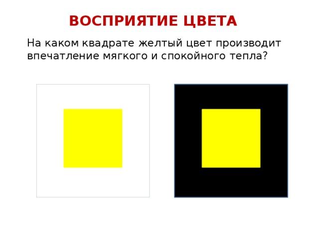 ВОСПРИЯТИЕ ЦВЕТА На каком квадрате желтый цвет производит впечатление мягкого и спокойного тепла?