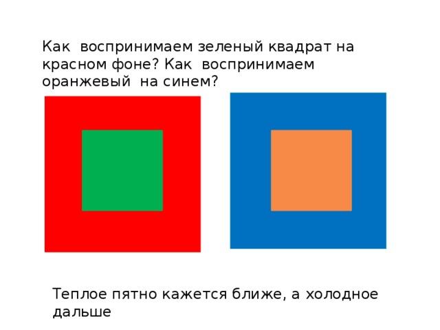 Как воспринимаем зеленый квадрат на красном фоне? Как воспринимаем оранжевый на синем? Теплое пятно кажется ближе, а холодное дальше