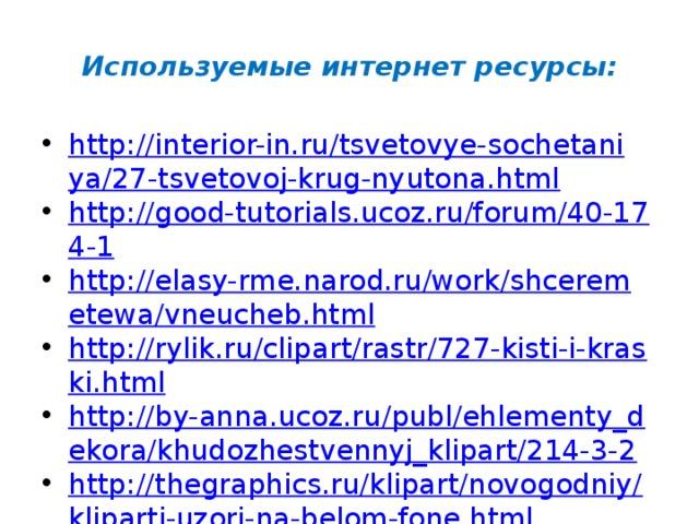 Используемые интернет ресурсы: http://interior-in.ru/tsvetovye-sochetaniya/27-tsvetovoj-krug-nyutona.html http://good-tutorials.ucoz.ru/forum/40-174-1 http://elasy-rme.narod.ru/work/shceremetewa/vneucheb.html http://rylik.ru/clipart/rastr/727-kisti-i-kraski.html http://by-anna.ucoz.ru/publ/ehlementy_dekora/khudozhestvennyj_klipart/214-3-2 http://thegraphics.ru/klipart/novogodniy/kliparti-uzori-na-belom-fone.html http://LearningApps.org/988189