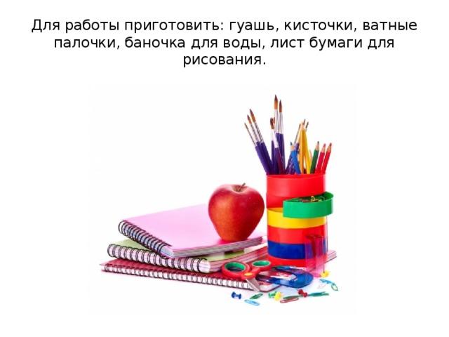 Для работы приготовить: гуашь, кисточки, ватные палочки, баночка для воды, лист бумаги для рисования.