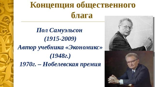 Концепция общественного блага Пол Самуэльсон (1915-2009)  Автор учебника «Экономикс» (1948г.)  1970г. – Нобелевская премия