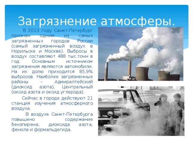 Загрязнение атмосферы.  В 2013 году Санкт-Петербург признан одним из самых загрязненных городов России (самый загрязненный воздух в Норильске и Москве). Выбросы в воздух составляют 488 тыс.тонн в год. Основным источником загрязнения являются автомобили. На их долю приходится 85,9% выбросов. Наиболее загрязненные районы – Адмиралтейский (диоксид азота), Центральный (оксид азота и оксид углерода).  Сейчас в городе действуют 21 станция изучения атмосферного воздуха.  В воздухе Санкт-Петербурга повышено содержание бензпирена, диоксида азота, фенола и формальдегида.