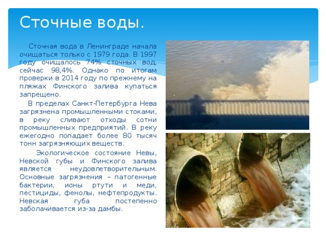 Сточные воды.  Сточная вода в Ленинграде начала очищаться только с 1979 года. В 1997 году очищалось 74% сточных вод, сейчас 98,4%. Однако по итогам проверки в 2014 году по прежнему на пляжах Финского залива купаться запрещено.  В пределах Санкт-Петербурга Нева загрязнена промышленными стоками, в реку сливают отходы сотни промышленных предприятий. В реку ежегодно попадает более 80 тысяч тонн загрязняющих веществ.  Экологическое состояние Невы, Невской губы и Финского залива является неудовлетворительным. Основные загрязнения – патогенные бактерии, ионы ртути и меди, пестициды, фенолы, нефтепродукты. Невская губа постепенно заболачивается из-за дамбы.
