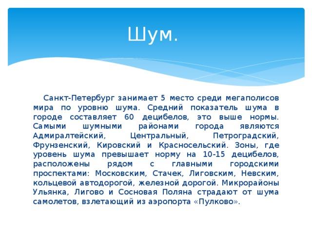 Шум.  Санкт-Петербург занимает 5 место среди мегаполисов мира по уровню шума. Средний показатель шума в городе составляет 60 децибелов, это выше нормы. Самыми шумными районами города являются Адмиралтейский, Центральный, Петроградский, Фрунзенский, Кировский и Красносельский. Зоны, где уровень шума превышает норму на 10-15 децибелов, расположены рядом с главными городскими проспектами: Московским, Стачек, Лиговским, Невским, кольцевой автодорогой, железной дорогой. Микрорайоны Ульянка, Лигово и Сосновая Поляна страдают от шума самолетов, взлетающий из аэропорта «Пулково».