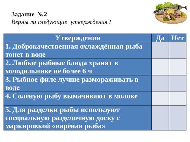 Задание №2  Верны ли следующие утверждения? Утверждения Да 1. Доброкачественная охлаждённая рыба тонет в воде Нет  2. Любые рыбные блюда хранят в холодильнике не более 6 ч   3. Рыбное филе лучше размораживать в воде  4. Солёную рыбу вымачивают в молоке    5. Для разделки рыбы используют специальную разделочную доску с маркировкой «варёная рыба»