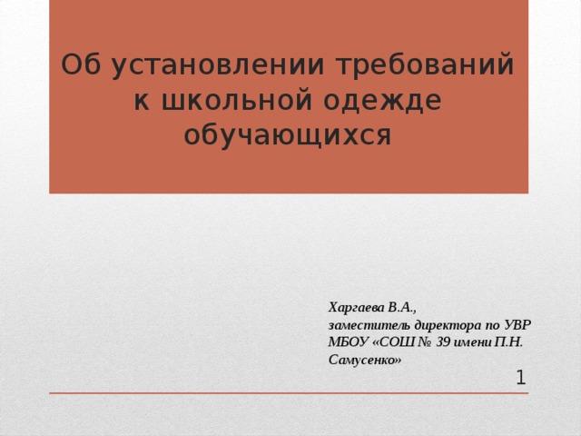 Об установлении требований к школьной одежде обучающихся        Харгаева В.А., заместитель директора по УВР МБОУ «СОШ № 39 имени П.Н. Самусенко»