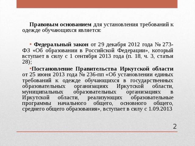 Правовым основанием для установления требований к одежде обучающихся является:  Федеральный закон от 29 декабря 2012 года № 273-ФЗ «Об образовании в Российской Федерации», который вступает в силу с 1 сентября 2013 года (п. 18, ч. 3, статьи 28); Постановление Правительства Иркутской области от 25 июня 2013 года № 236-пп «Об установлении единых требований к одежде обучающихся в государственных образовательных организациях Иркутской области, муниципальных образовательных организациях в Иркутской области, реализующих образовательные программы начального общего, основного общего, среднего общего образования», вступает в силу с 1.09.2013