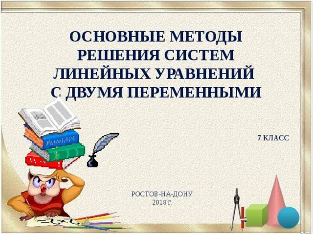 Основные Методы решения систем линейных уравнений с двумя переменными  7 класс Ростов-на-Дону 2018 Г.