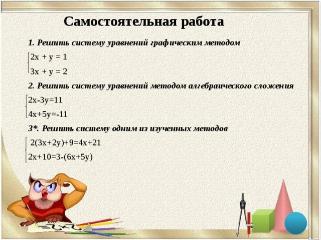 Самостоятельная работа 1. Решить систему уравнений графическим методом  2х + у = 1  3х + у = 2 2. Решить систему уравнений методом алгебраического сложения 2х-3y=11 4х+5y=-11 3*. Решить систему одним из изученных методов  2(3х+2y)+9=4х+21 2х+10=3-(6х+5y)