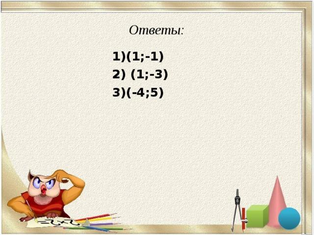 Ответы:  1)(1;-1)  2) (1;-3)  3)(-4;5)