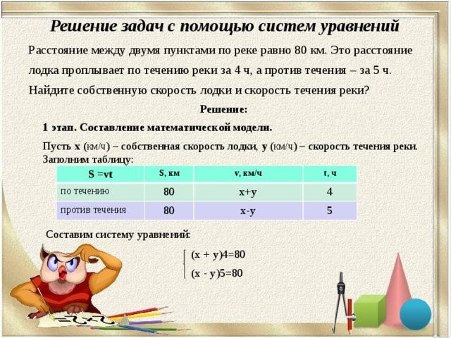 Решение задач с помощью систем уравнений  Расстояние между двумя пунктами по реке равно 80 км. Это расстояние  лодка проплывает по течению реки за 4 ч, а против течения – за 5 ч.  Найдите собственную скорость лодки и скорость течения реки? Решение:  1 этап. Составление математической модели.  Пусть х ( км/ч ) – собственная скорость лодки, y ( км/ч ) – скорость течения реки. Заполним таблицу:  Составим систему уравнений:  (х + y)4=80  (х - y)5=80 S =vt S, км по течению v, км/ч против течения 80 t, ч х+y 80 4 х-y 5