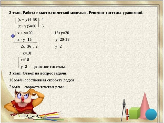 2 этап. Работа с математической моделью. Решение системы уравнений.  (х + y)4=80 : 4  (х - y)5=80 : 5  х + y=20 18+y=20  х - y=16 y=20-18  2х=36 : 2 y=2  х=18  х=18  y=2 - решение системы. 3 этап. Ответ на вопрос задачи. 18 км/ч- собственная скорость лодки 2 км/ч – скорость течения реки.