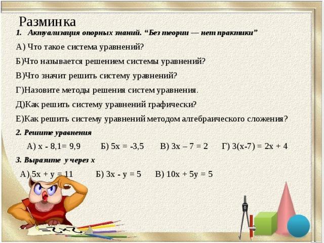 """Разминка   Актуализация опорных знаний. """" Без теории — нет практики""""  А) Что такое система уравнений? Б)Что называется решением системы уравнений? В)Что значит решить систему уравнений? Г)Назовите методы решения систем уравнения. Д)Как решить систему уравнений графически? Е)Как решить систему уравнений методом алгебраического сложения? 2. Решите уравнения  А) х - 8,1= 9,9 Б) 5х = -3,5 В) 3х – 7 = 2 Г) 3(х-7) = 2х + 4 3. Выразите у через х  А) 5х + у = 11 Б) 3х - у = 5 В) 10х + 5у = 5"""