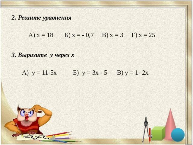 2. Решите уравнения   А) х = 18 Б) х = - 0,7 В) х = 3 Г) х = 25 3. Выразите у через х   А) у = 11-5x Б) у = 3x - 5 В) у = 1- 2x