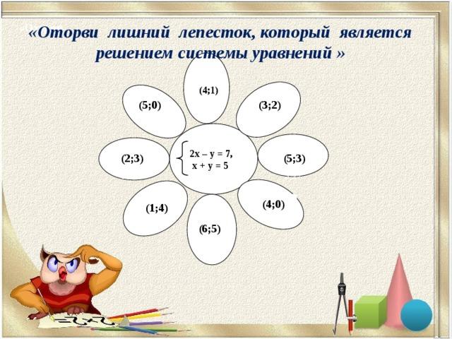 «Оторви лишний лепесток, который является решением системы уравнений » «Оторви (4;1) (4;1) (4;(1) ( ) (3;2) (5;0) 3;2) 3;2)  2х – у = 7,  х + у = 5  (5;3) (2;3) 3;2) 3;2) (4;0) (1;4) 3;2) (6;5) 3;2)